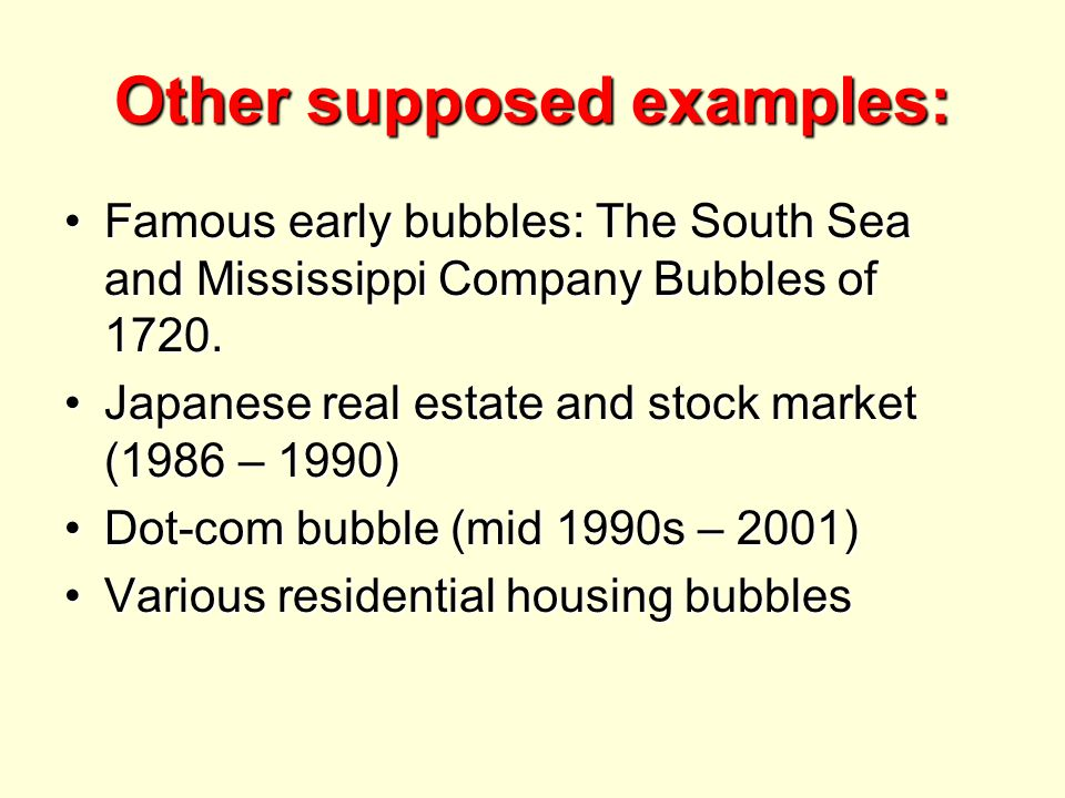 Other supposed examples: Famous early bubbles: The South Sea and Mississippi Company Bubbles of 1720.Famous early bubbles: The South Sea and Mississippi Company Bubbles of 1720.