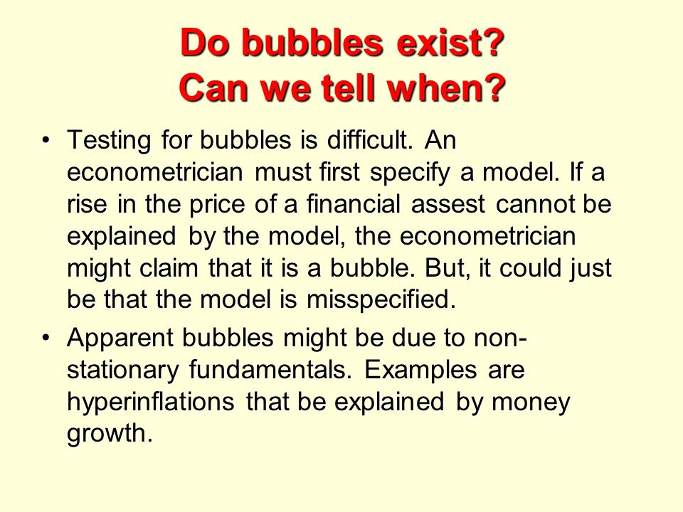 Do bubbles exist? Can we tell when? Testing for bubbles is difficult. An econometrician must first specify a model. If a rise in the price of a financ
