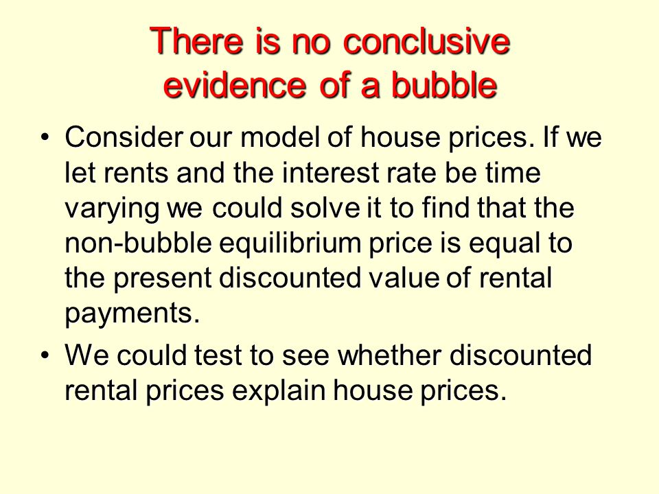There is no conclusive evidence of a bubble Consider our model of house prices.