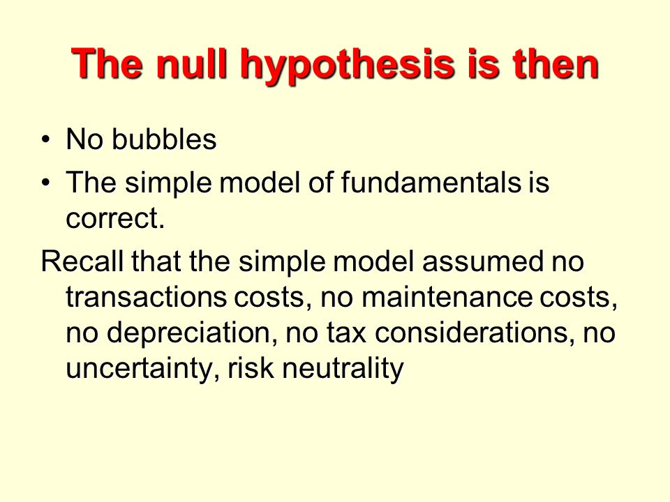 The null hypothesis is then No bubblesNo bubbles The simple model of fundamentals is correct.The simple model of fundamentals is correct.