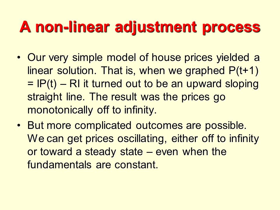 A non-linear adjustment process Our very simple model of house prices yielded a linear solution.