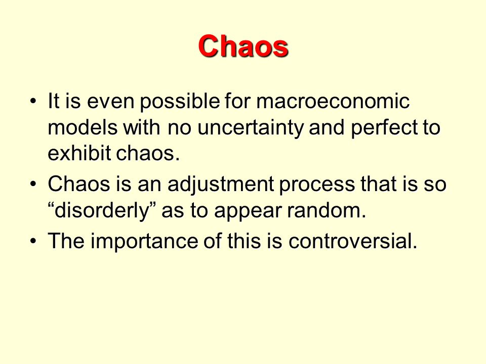 Chaos It is even possible for macroeconomic models with no uncertainty and perfect to exhibit chaos.It is even possible for macroeconomic models with no uncertainty and perfect to exhibit chaos.