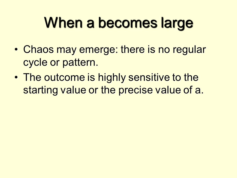When a becomes large Chaos may emerge: there is no regular cycle or pattern.Chaos may emerge: there is no regular cycle or pattern. The outcome is hig