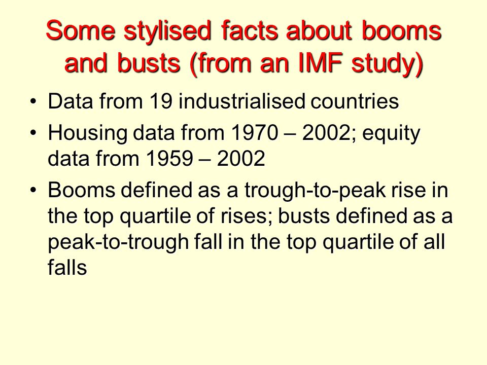 Some stylised facts about booms and busts (from an IMF study) Data from 19 industrialised countriesData from 19 industrialised countries Housing data from 1970 – 2002; equity data from 1959 – 2002Housing data from 1970 – 2002; equity data from 1959 – 2002 Booms defined as a trough-to-peak rise in the top quartile of rises; busts defined as a peak-to-trough fall in the top quartile of all fallsBooms defined as a trough-to-peak rise in the top quartile of rises; busts defined as a peak-to-trough fall in the top quartile of all falls