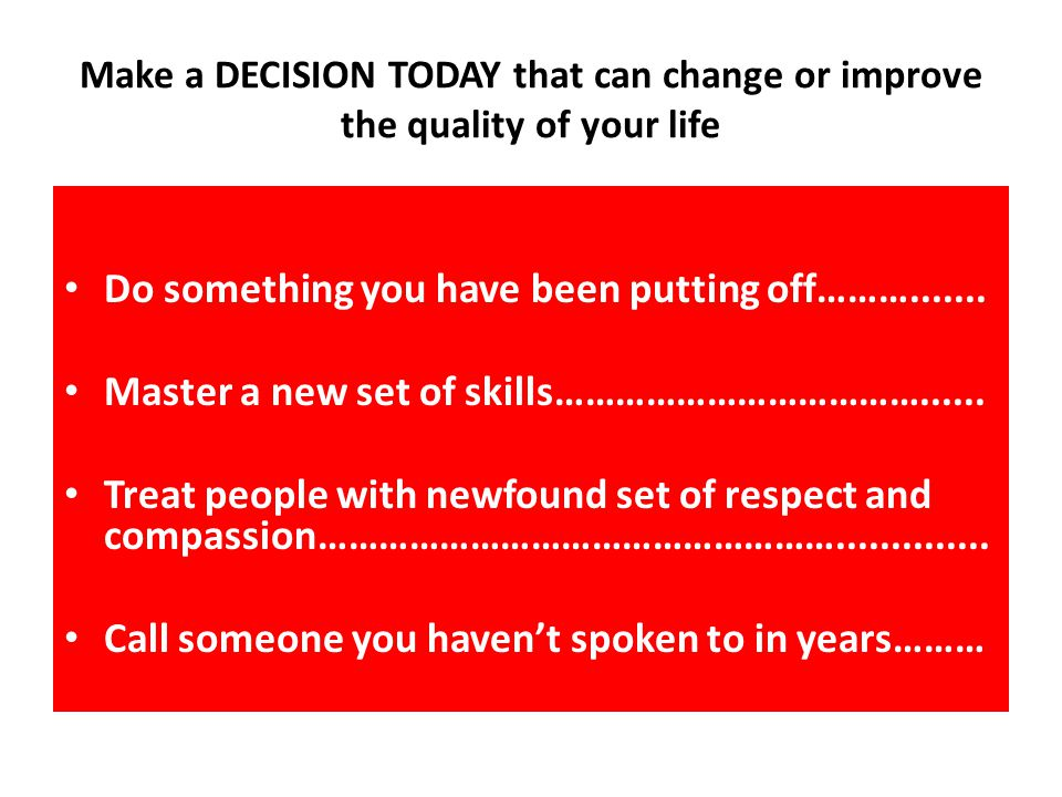 Make a DECISION TODAY that can change or improve the quality of your life Do something you have been putting off……….......