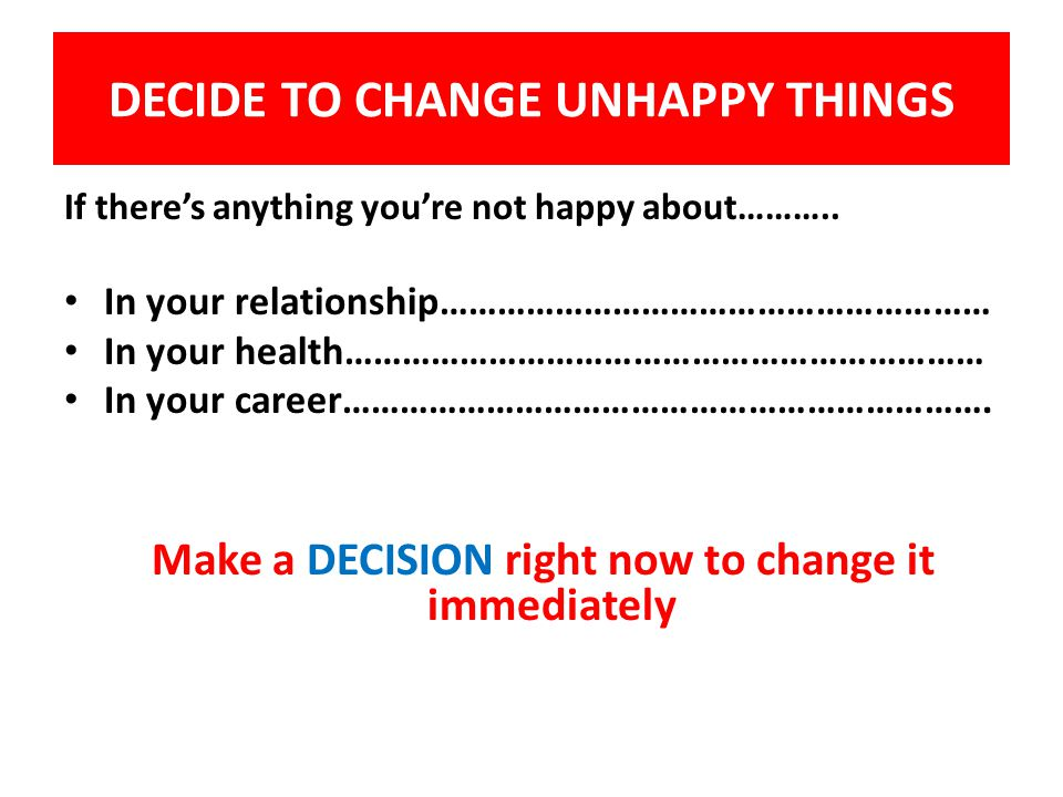 DECIDE TO CHANGE UNHAPPY THINGS If there's anything you're not happy about………..