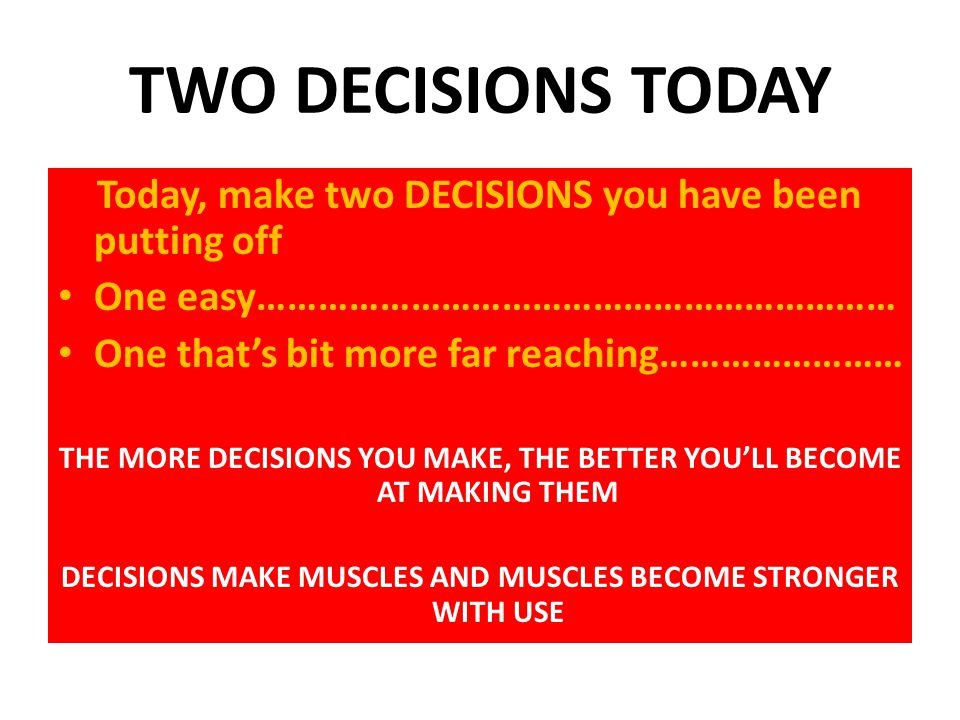 TWO DECISIONS TODAY Today, make two DECISIONS you have been putting off One easy……………………………………………………… One that's bit more far reaching…………………… THE MORE DECISIONS YOU MAKE, THE BETTER YOU'LL BECOME AT MAKING THEM DECISIONS MAKE MUSCLES AND MUSCLES BECOME STRONGER WITH USE