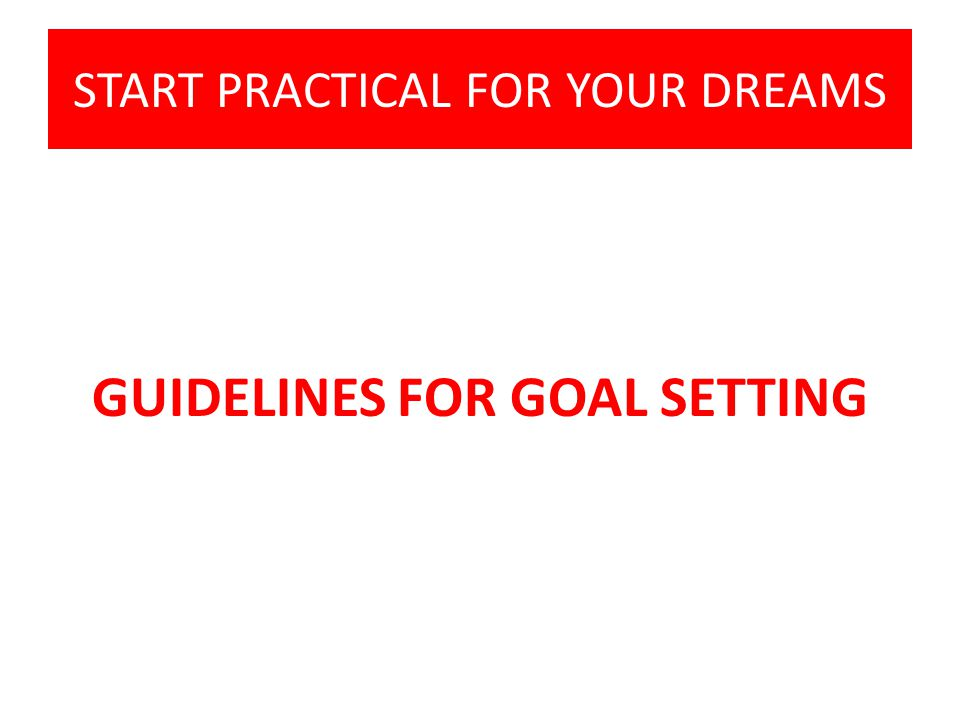 START PRACTICAL FOR YOUR DREAMS GUIDELINES FOR GOAL SETTING