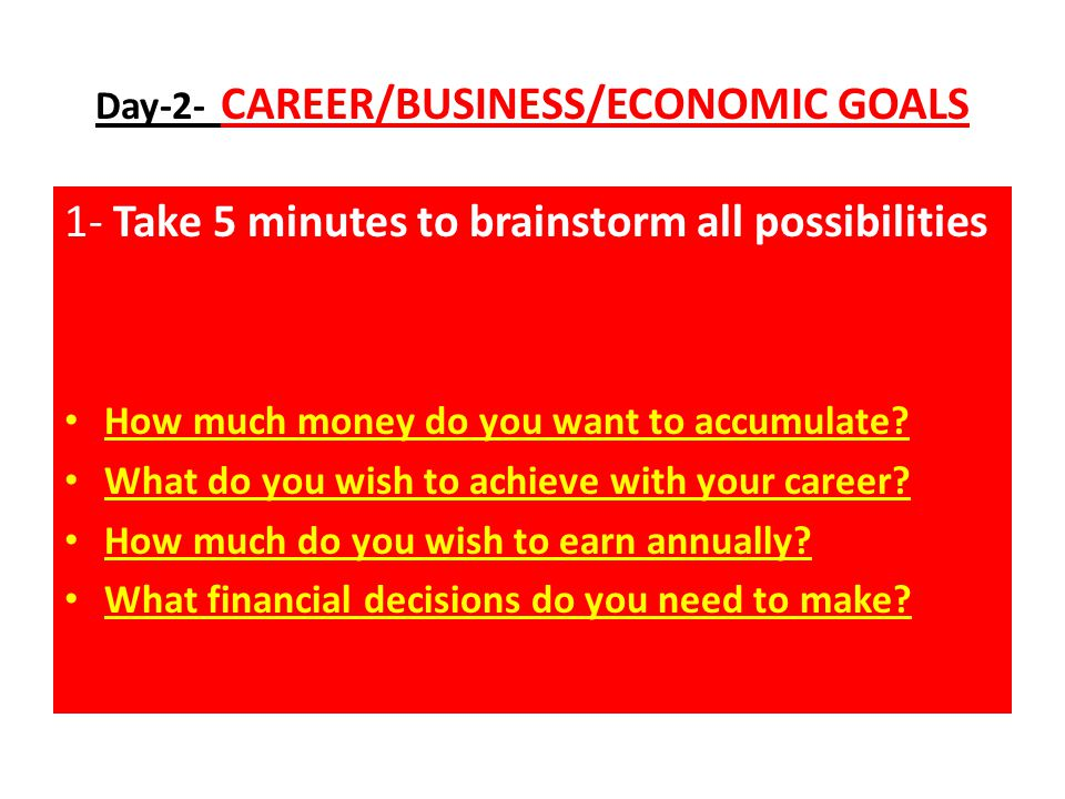 Day-2- CAREER/BUSINESS/ECONOMIC GOALS 1- Take 5 minutes to brainstorm all possibilities How much money do you want to accumulate.