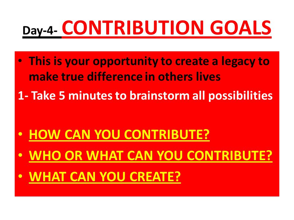 Day-4- CONTRIBUTION GOALS This is your opportunity to create a legacy to make true difference in others lives 1- Take 5 minutes to brainstorm all possibilities HOW CAN YOU CONTRIBUTE.