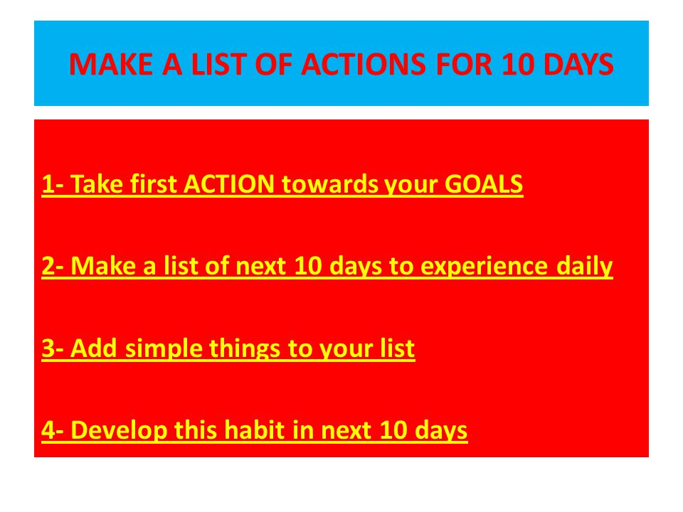 MAKE A LIST OF ACTIONS FOR 10 DAYS 1- Take first ACTION towards your GOALS 2- Make a list of next 10 days to experience daily 3- Add simple things to your list 4- Develop this habit in next 10 days