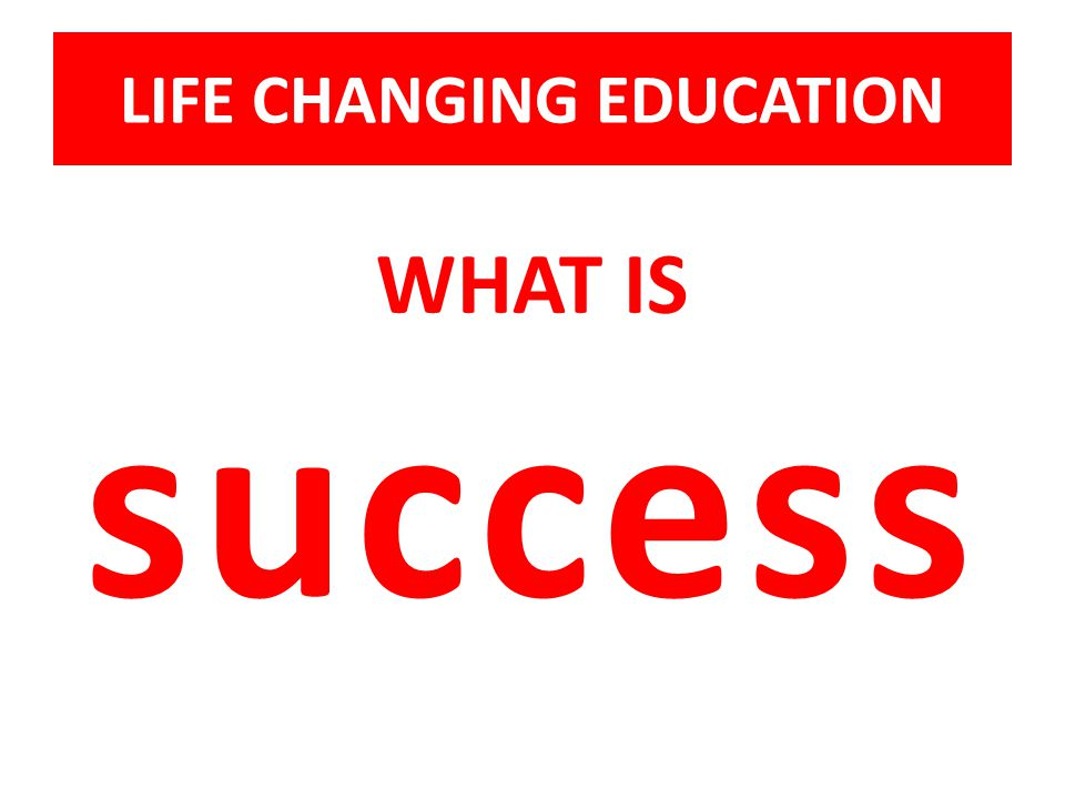 LIFE CHANGING EDUCATION WHAT IS success