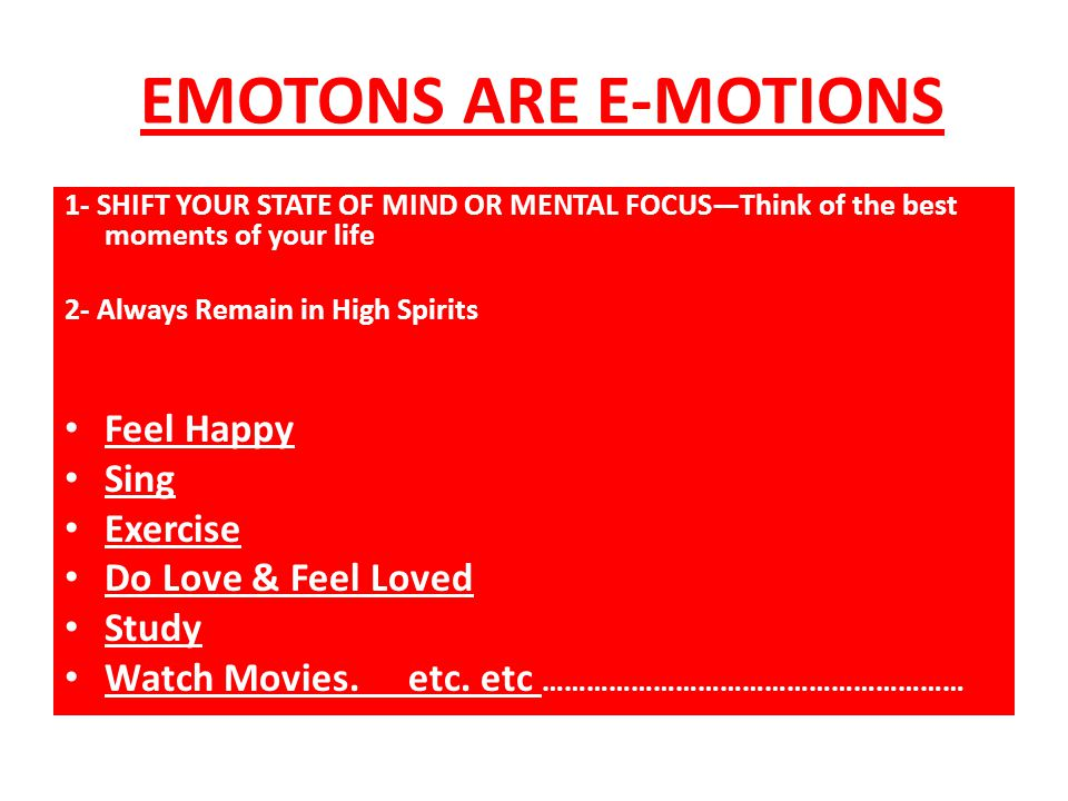 EMOTONS ARE E-MOTIONS 1- SHIFT YOUR STATE OF MIND OR MENTAL FOCUS—Think of the best moments of your life 2- Always Remain in High Spirits Feel Happy Sing Exercise Do Love & Feel Loved Study Watch Movies.