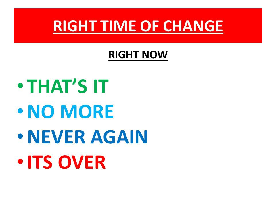 RIGHT TIME OF CHANGE RIGHT NOW THAT'S IT NO MORE NEVER AGAIN ITS OVER