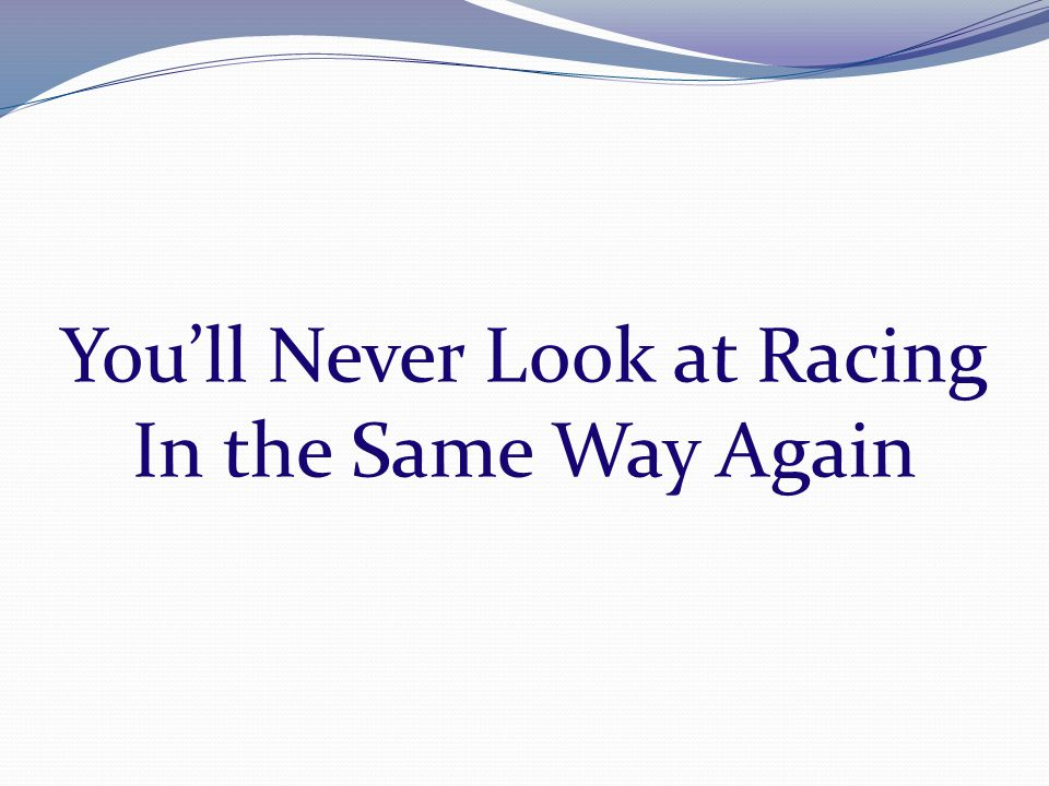 You'll Never Look at Racing In the Same Way Again