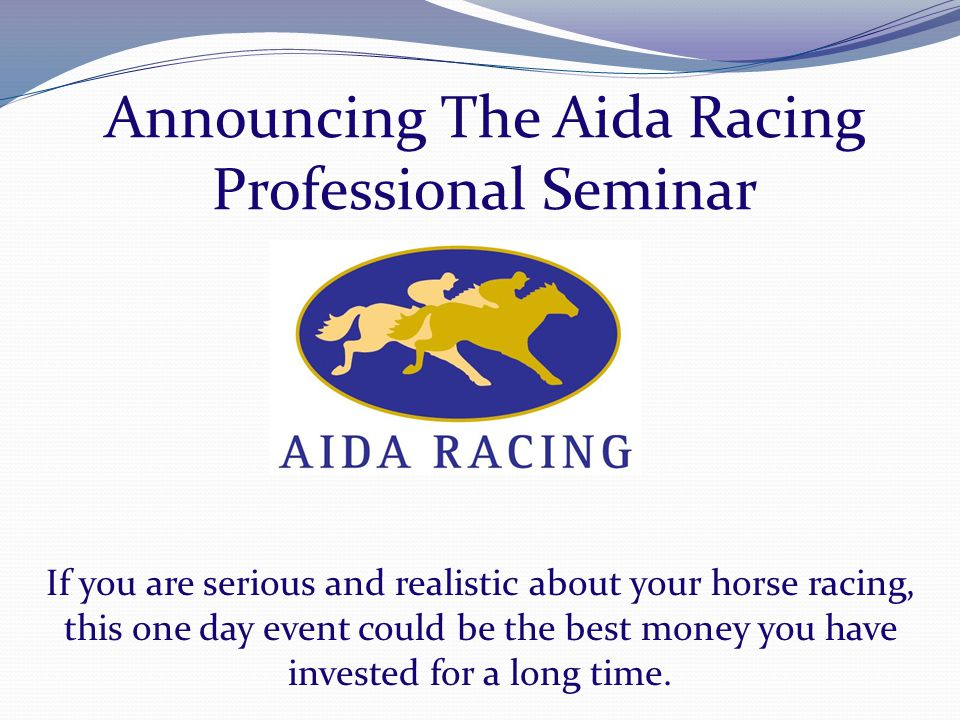 Announcing The Aida Racing Professional Seminar If you are serious and realistic about your horse racing, this one day event could be the best money you have invested for a long time.