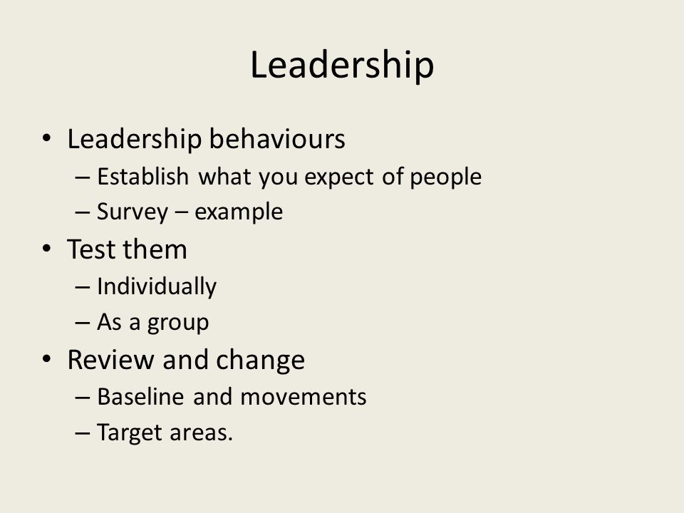 Leadership Leadership behaviours – Establish what you expect of people – Survey – example Test them – Individually – As a group Review and change – Ba