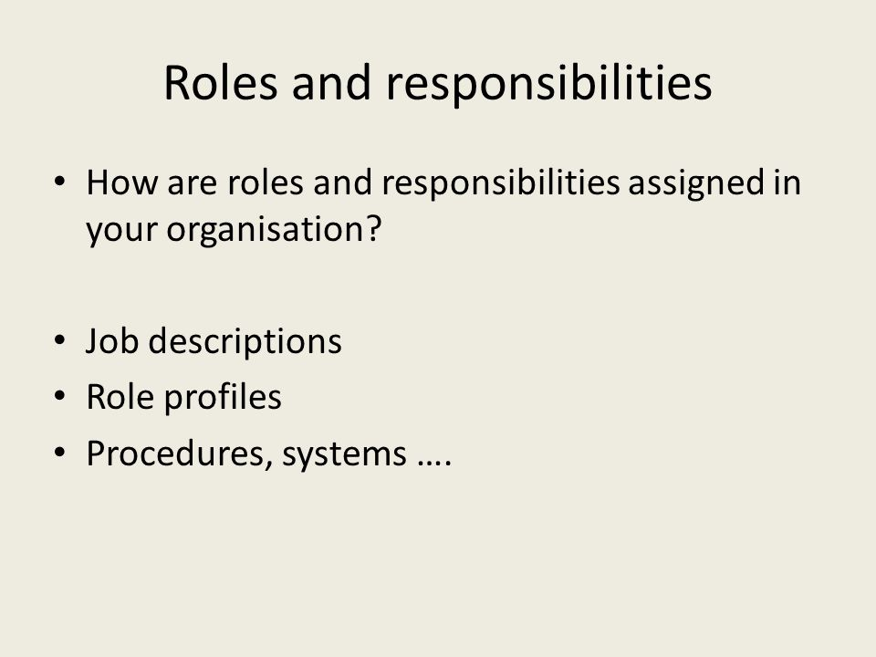 Roles and responsibilities How are roles and responsibilities assigned in your organisation? Job descriptions Role profiles Procedures, systems ….