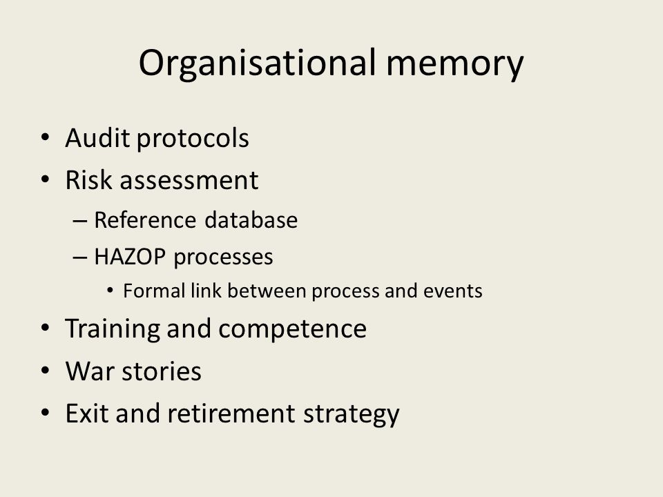 Organisational memory Audit protocols Risk assessment – Reference database – HAZOP processes Formal link between process and events Training and compe