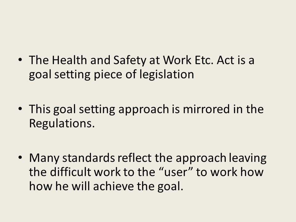 The Health and Safety at Work Etc. Act is a goal setting piece of legislation This goal setting approach is mirrored in the Regulations. Many standard