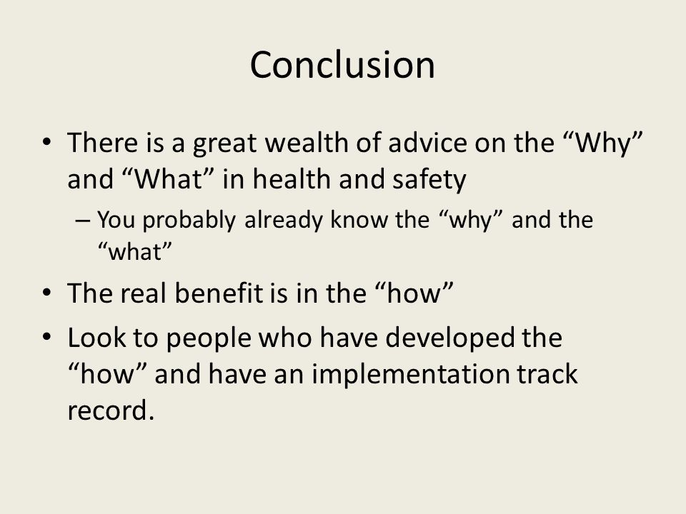 """Conclusion There is a great wealth of advice on the """"Why"""" and """"What"""" in health and safety – You probably already know the """"why"""" and the """"what"""" The rea"""