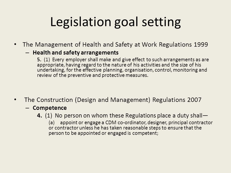Legislation goal setting The Management of Health and Safety at Work Regulations 1999 – Health and safety arrangements 5. (1) Every employer shall mak