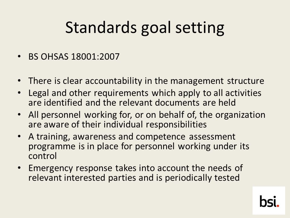 Standards goal setting BS OHSAS 18001:2007 There is clear accountability in the management structure Legal and other requirements which apply to all a