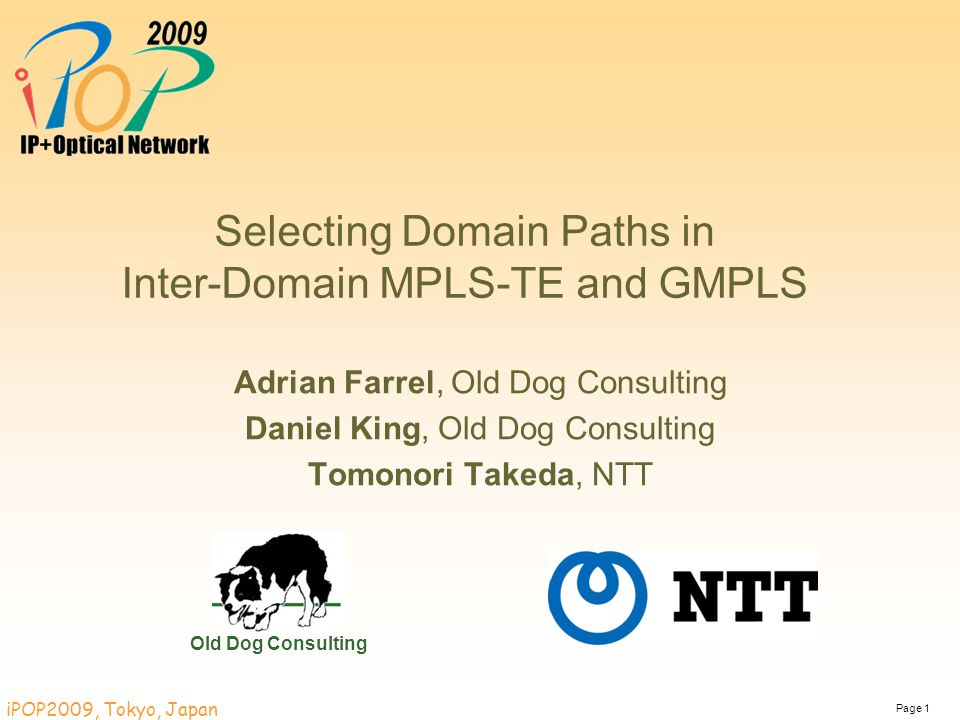 Page 1 iPOP2009, Tokyo, Japan Selecting Domain Paths in Inter-Domain MPLS-TE and GMPLS Adrian Farrel, Old Dog Consulting Daniel King, Old Dog Consulti