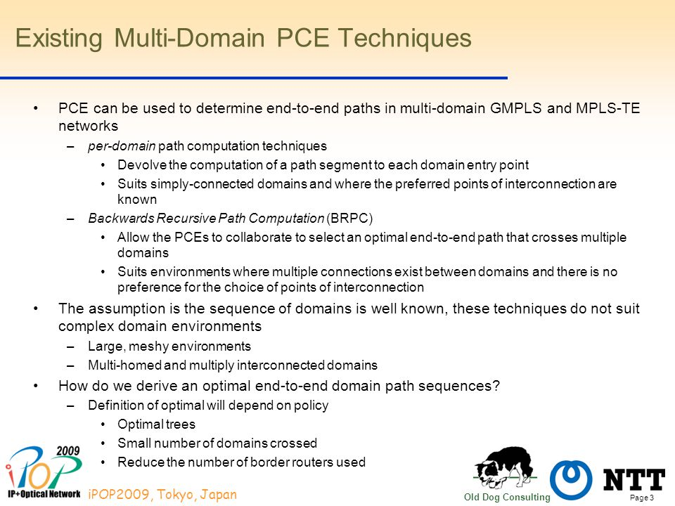 Page 3 iPOP2009, Tokyo, Japan Old Dog Consulting Existing Multi-Domain PCE Techniques PCE can be used to determine end-to-end paths in multi-domain GMPLS and MPLS-TE networks –per-domain path computation techniques Devolve the computation of a path segment to each domain entry point Suits simply-connected domains and where the preferred points of interconnection are known –Backwards Recursive Path Computation (BRPC) Allow the PCEs to collaborate to select an optimal end-to-end path that crosses multiple domains Suits environments where multiple connections exist between domains and there is no preference for the choice of points of interconnection The assumption is the sequence of domains is well known, these techniques do not suit complex domain environments –Large, meshy environments –Multi-homed and multiply interconnected domains How do we derive an optimal end-to-end domain path sequences.