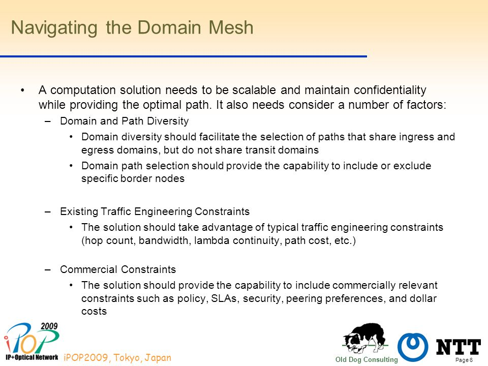 Page 6 iPOP2009, Tokyo, Japan Old Dog Consulting Navigating the Domain Mesh A computation solution needs to be scalable and maintain confidentiality while providing the optimal path.