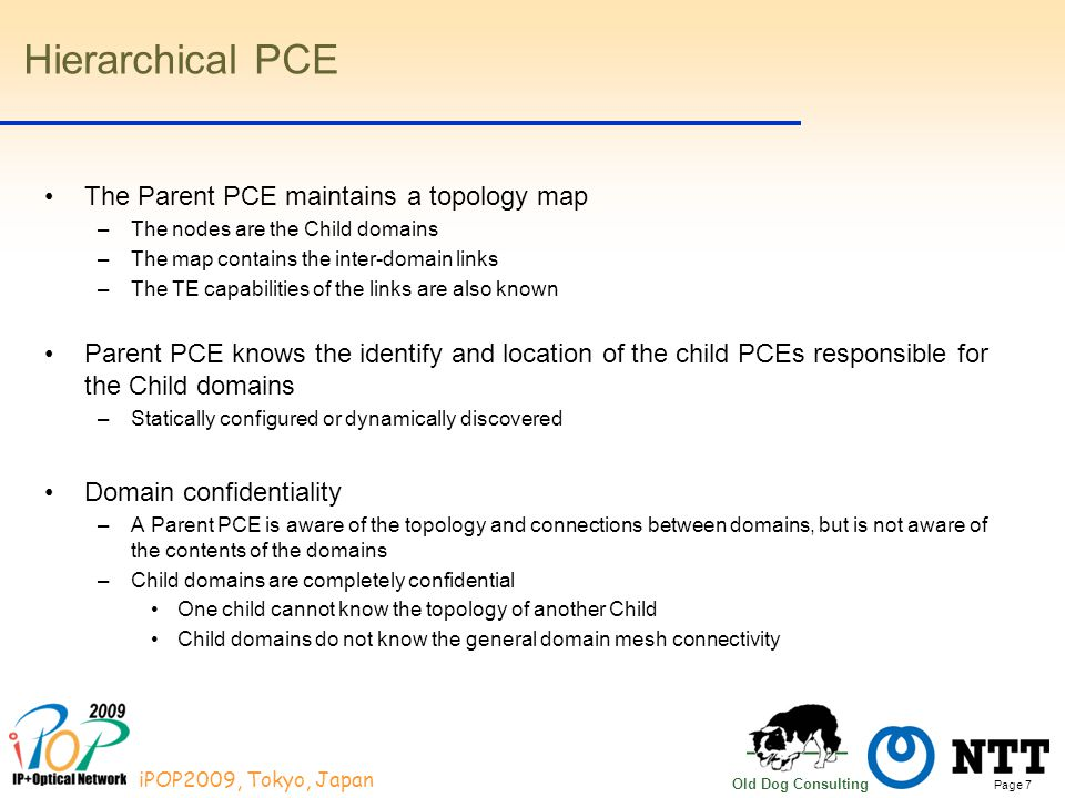 Page 7 iPOP2009, Tokyo, Japan Old Dog Consulting Hierarchical PCE The Parent PCE maintains a topology map –The nodes are the Child domains –The map co