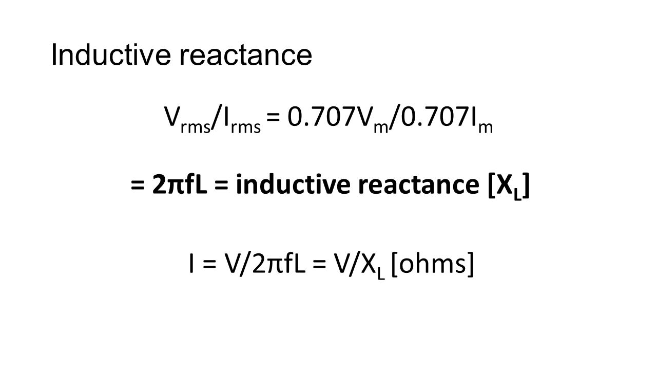 Inductive reactance V rms /I rms = 0.707V m /0.707I m = 2πfL = inductive reactance [X L ] I = V/2πfL = V/X L [ohms]