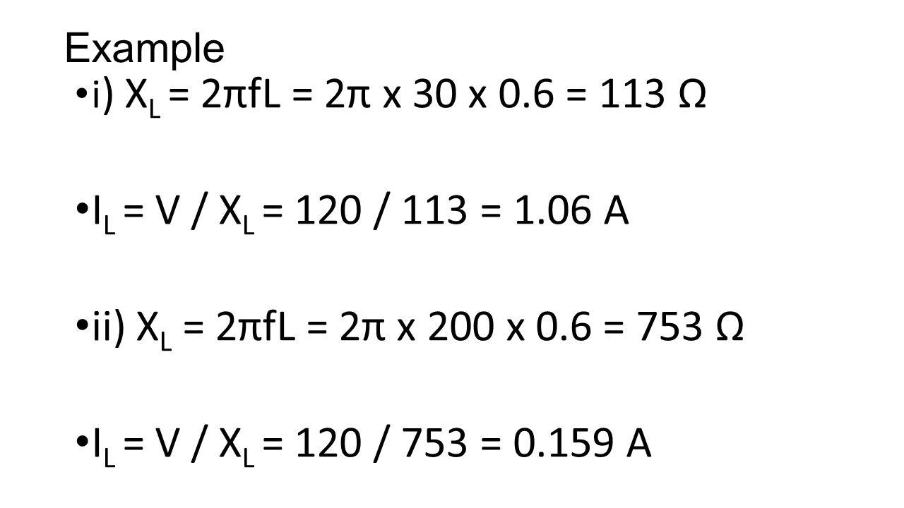 Example i ) X L = 2πfL = 2π x 30 x 0.6 = 113 Ω I L = V / X L = 120 / 113 = 1.06 A ii) X L = 2πfL = 2π x 200 x 0.6 = 753 Ω I L = V / X L = 120 / 753 = 0.159 A