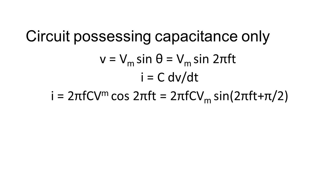Circuit possessing capacitance only v = V m sin θ = V m sin 2πft i = C dv/dt i = 2πfCV m cos 2πft = 2πfCV m sin(2πft+π/2)