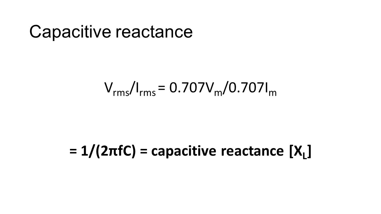 Capacitive reactance V rms /I rms = 0.707V m /0.707I m = 1/(2πfC) = capacitive reactance [X L ]