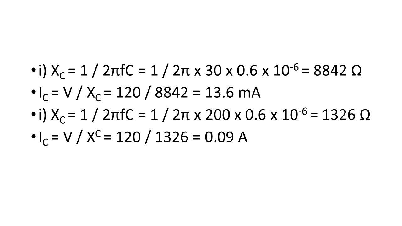 i) X C = 1 / 2πfC = 1 / 2π x 30 x 0.6 x 10 -6 = 8842 Ω I C = V / X C = 120 / 8842 = 13.6 mA i) X C = 1 / 2πfC = 1 / 2π x 200 x 0.6 x 10 -6 = 1326 Ω I C = V / X C = 120 / 1326 = 0.09 A