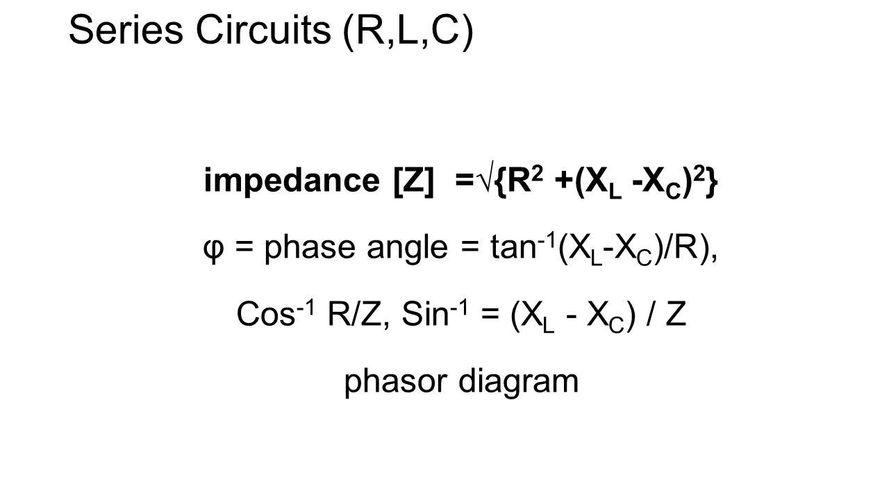 Series Circuits (R,L,C) impedance [Z] =√{R 2 +(X L -X C ) 2 } φ = phase angle = tan -1 (X L -X C )/R), Cos -1 R/Z, Sin -1 = (X L - X C ) / Z phasor diagram