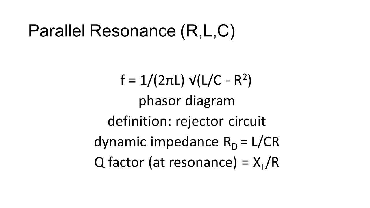 Parallel Resonance (R,L,C) f = 1/(2πL) √(L/C - R 2 ) phasor diagram definition: rejector circuit dynamic impedance R D = L/CR Q factor (at resonance)