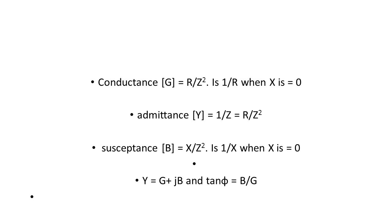 Conductance [G] = R/Z 2. Is 1/R when X is = 0 admittance [Y] = 1/Z = R/Z 2 susceptance [B] = X/Z 2. Is 1/X when X is = 0 Y = G+ jB and tanφ = B/G