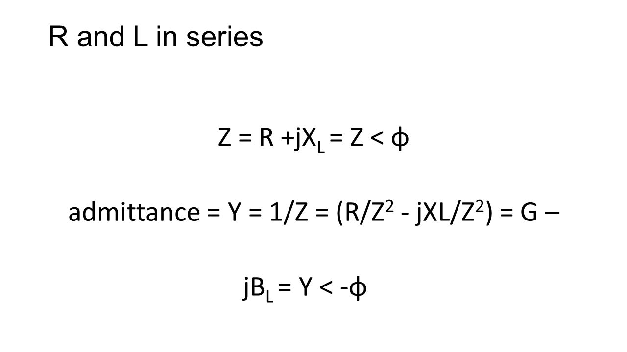 R and L in series Z = R +jX L = Z < φ admittance = Y = 1/Z = (R/Z 2 - jXL/Z 2 ) = G – jB L = Y < -φ