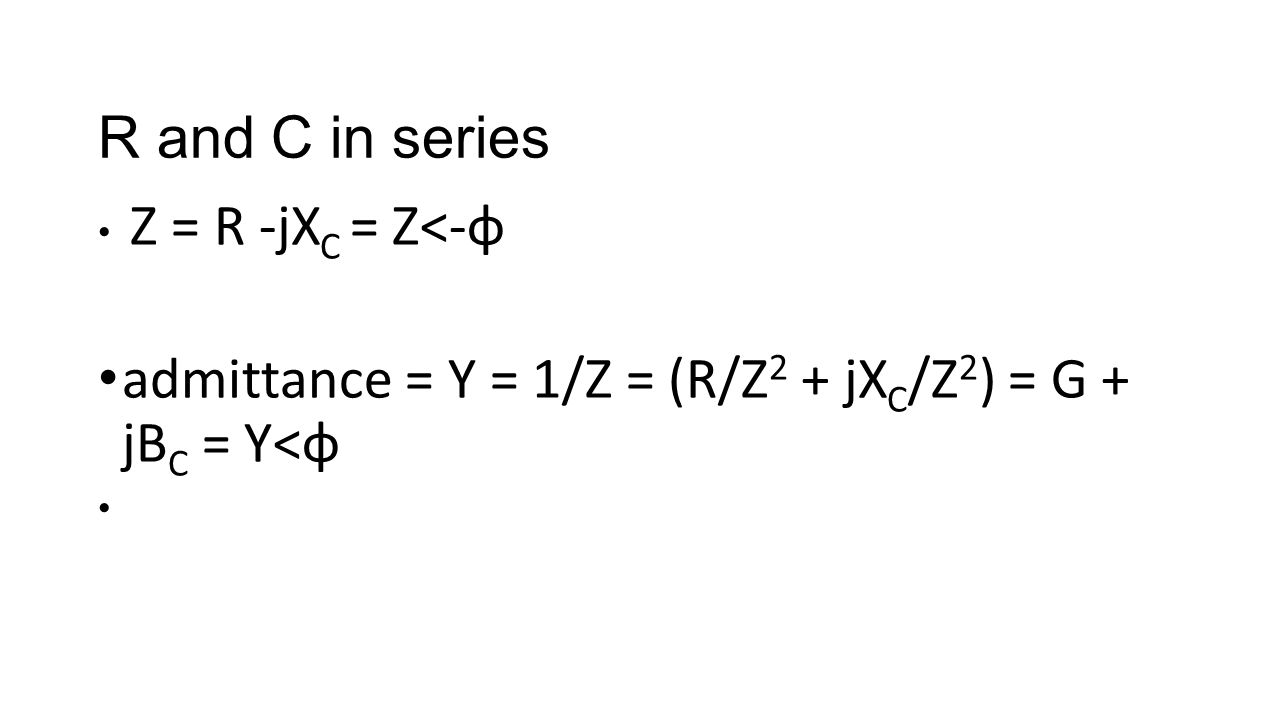 R and C in series Z = R -jX C = Z<-φ admittance = Y = 1/Z = (R/Z 2 + jX C /Z 2 ) = G + jB C = Y<φ