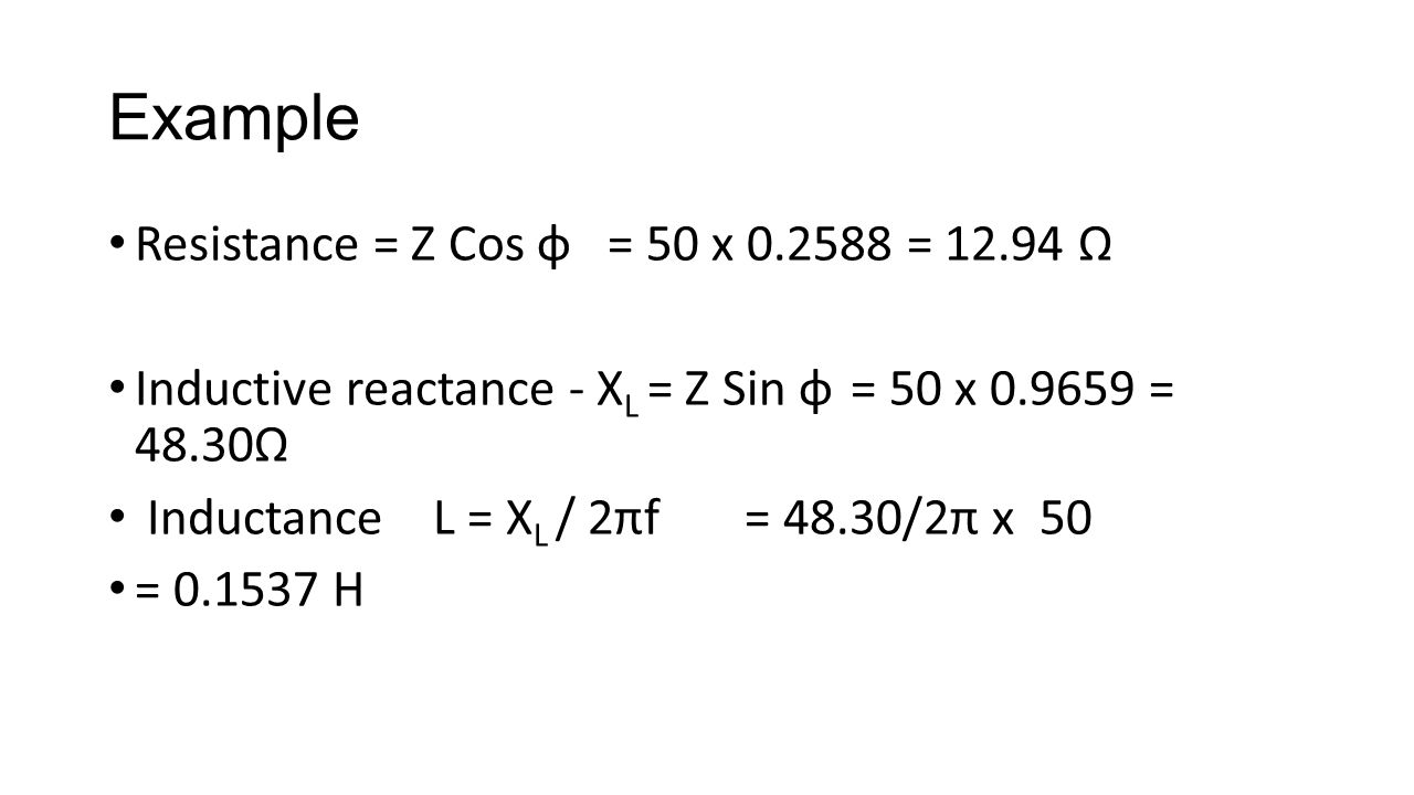 Example Resistance = Z Cos φ = 50 x 0.2588 = 12.94 Ω Inductive reactance - X L = Z Sin φ = 50 x 0.9659 = 48.30Ω Inductance L = X L / 2πf = 48.30/2π x 50 = 0.1537 H