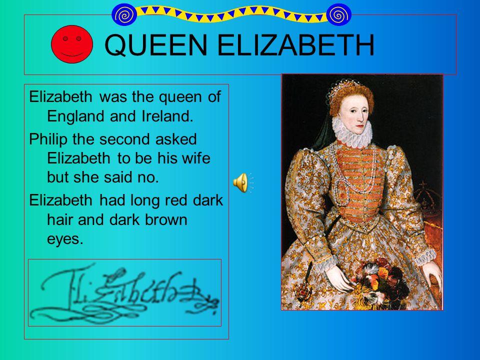 QUEEN ELIZABETH Elizabeth was the queen of England and Ireland.