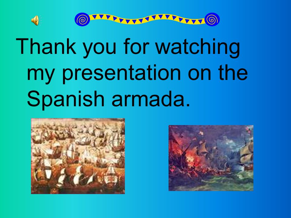 Thank you for watching my presentation on the Spanish armada.