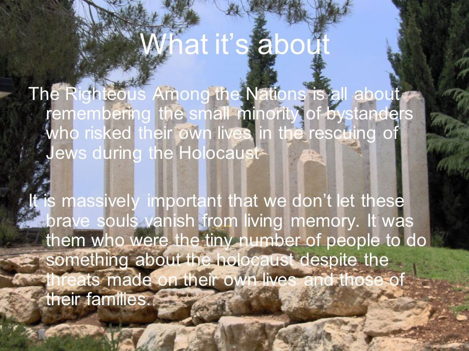 What it's about The Righteous Among the Nations is all about remembering the small minority of bystanders who risked their own lives in the rescuing of Jews during the Holocaust It is massively important that we don't let these brave souls vanish from living memory.