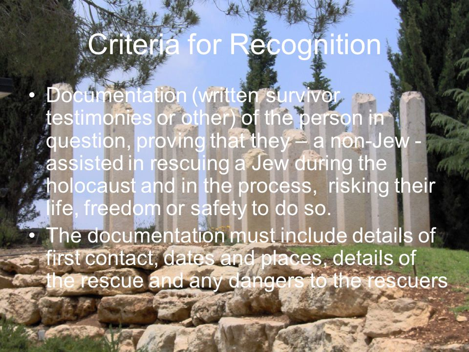 Criteria for Recognition Documentation (written survivor testimonies or other) of the person in question, proving that they – a non-Jew - assisted in rescuing a Jew during the holocaust and in the process, risking their life, freedom or safety to do so.