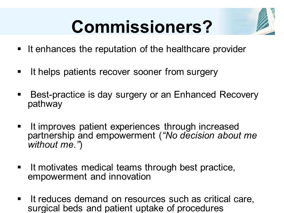 Commissioners?  It enhances the reputation of the healthcare provider  It helps patients recover sooner from surgery  Best-practice is day surgery