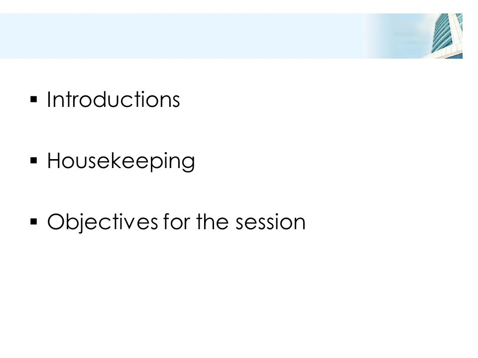  Introductions  Housekeeping  Objectives for the session
