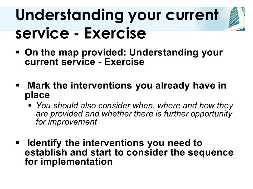 Understanding your current service - Exercise  On the map provided: Understanding your current service - Exercise  Mark the interventions you already have in place  You should also consider when, where and how they are provided and whether there is further opportunity for improvement  Identify the interventions you need to establish and start to consider the sequence for implementation
