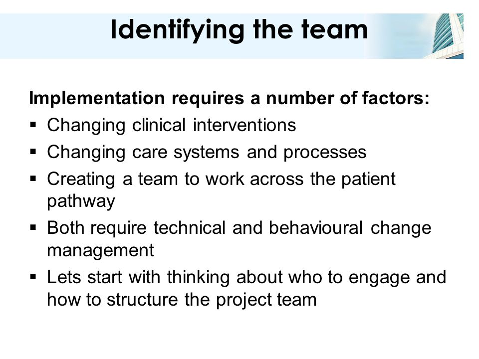 Identifying the team Implementation requires a number of factors:  Changing clinical interventions  Changing care systems and processes  Creating a team to work across the patient pathway  Both require technical and behavioural change management  Lets start with thinking about who to engage and how to structure the project team
